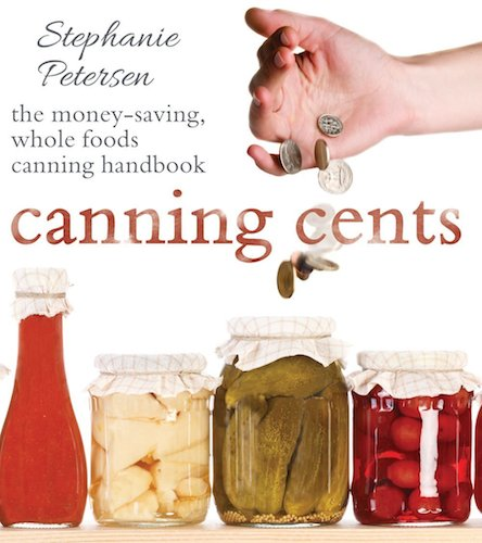 Canning Cents: The Money-saving Whole-foods Canning Handbook Paperback  – By Chef Stephanie Peterson